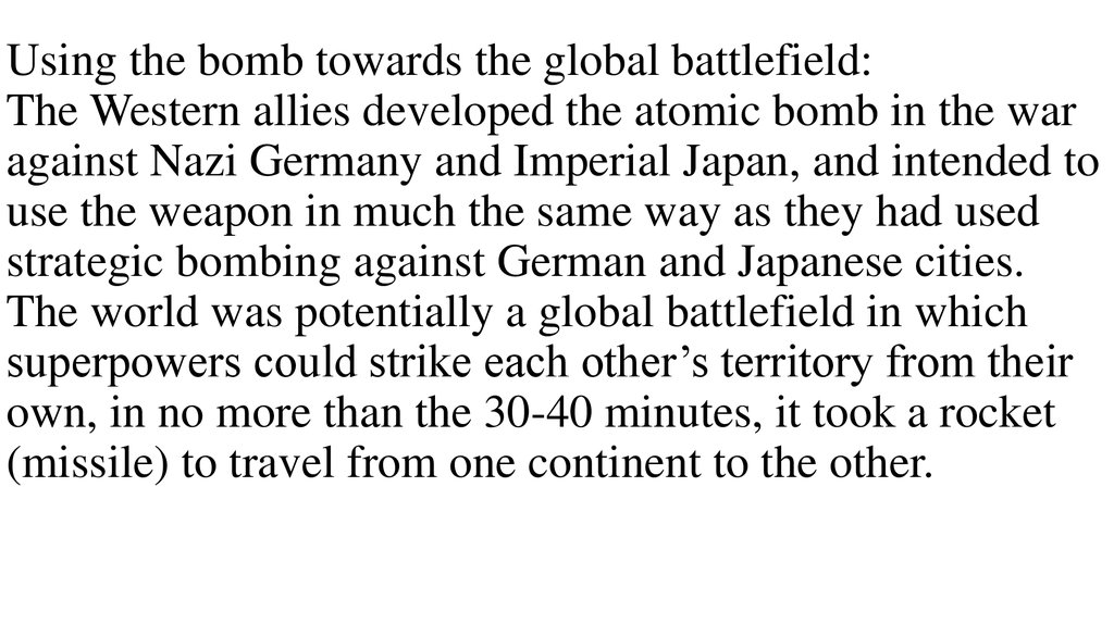 Using the bomb towards the global battlefield: The Western allies developed the atomic bomb in the war against Nazi Germany and Imperial Japan, and intended to use the weapon in much the same way as they had used strategic bombing against German and Japan