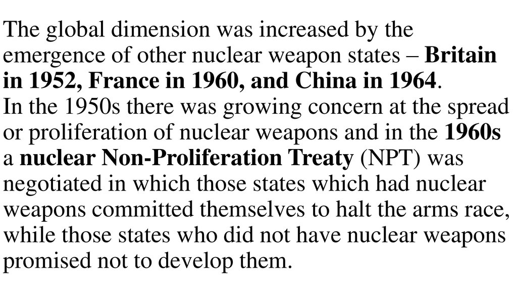 The global dimension was increased by the emergence of other nuclear weapon states – Britain in 1952, France in 1960, and China in 1964. In the 1950s there was growing concern at the spread or proliferation of nuclear weapons and in the 1960s a nuclear