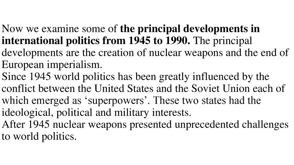 Now we examine some of the principal developments in international politics from 1945 to 1990. The principal developments are the creation of nuclear weapons and the end of European imperialism. Since 1945 world politics has been greatly influenced by the