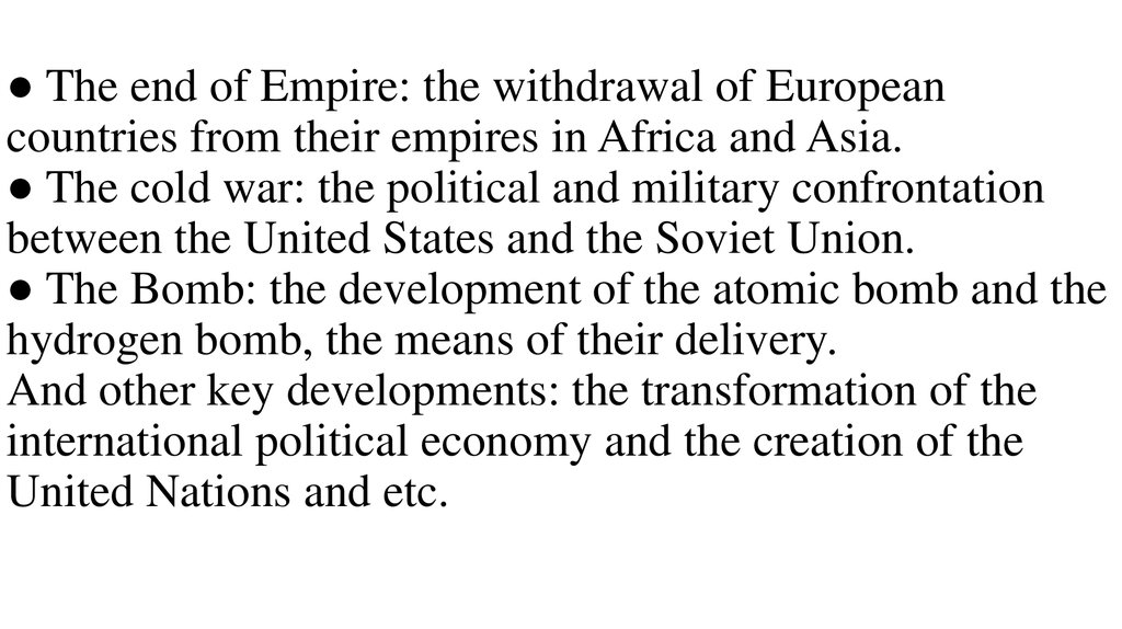 ● The end of Empire: the withdrawal of European countries from their empires in Africa and Asia. ● The cold war: the political and military confrontation between the United States and the Soviet Union. ● The Bomb: the development of the atomic bomb