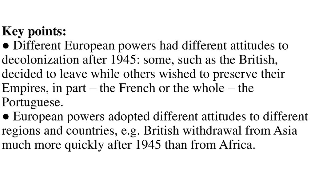 Key points: ● Different European powers had different attitudes to decolonization after 1945: some, such as the British, decided to leave while others wished to preserve their Empires, in part – the French or the whole – the Portuguese. ● European