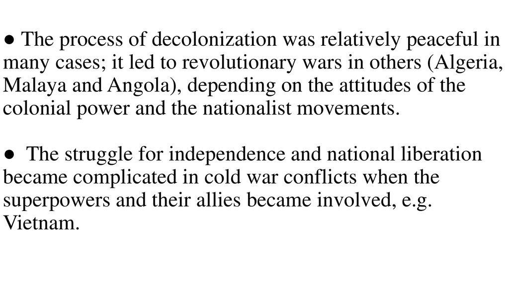 ● The process of decolonization was relatively peaceful in many cases; it led to revolutionary wars in others (Algeria, Malaya and Angola), depending on the attitudes of the colonial power and the nationalist movements. ● The struggle for independence