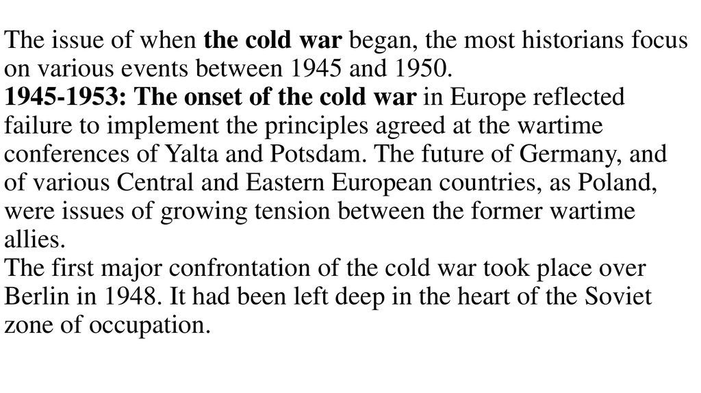 The issue of when the cold war began, the most historians focus on various events between 1945 and 1950. 1945-1953: The onset of the cold war in Europe reflected failure to implement the principles agreed at the wartime conferences of Yalta and Potsdam. T