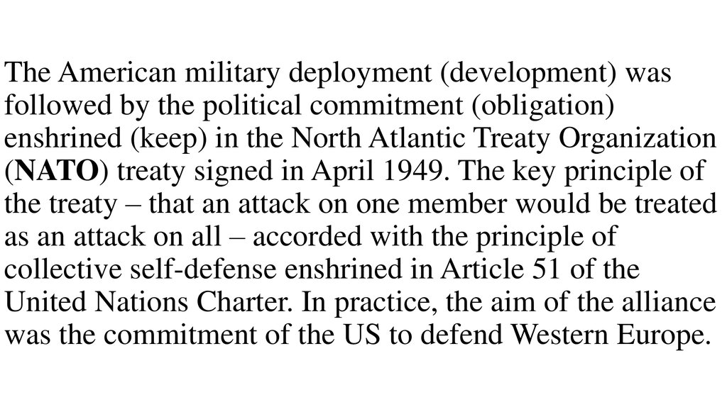 The American military deployment (development) was followed by the political commitment (obligation) enshrined (keep) in the North Atlantic Treaty Organization (NATO) treaty signed in April 1949. The key principle of the treaty – that an attack on one m