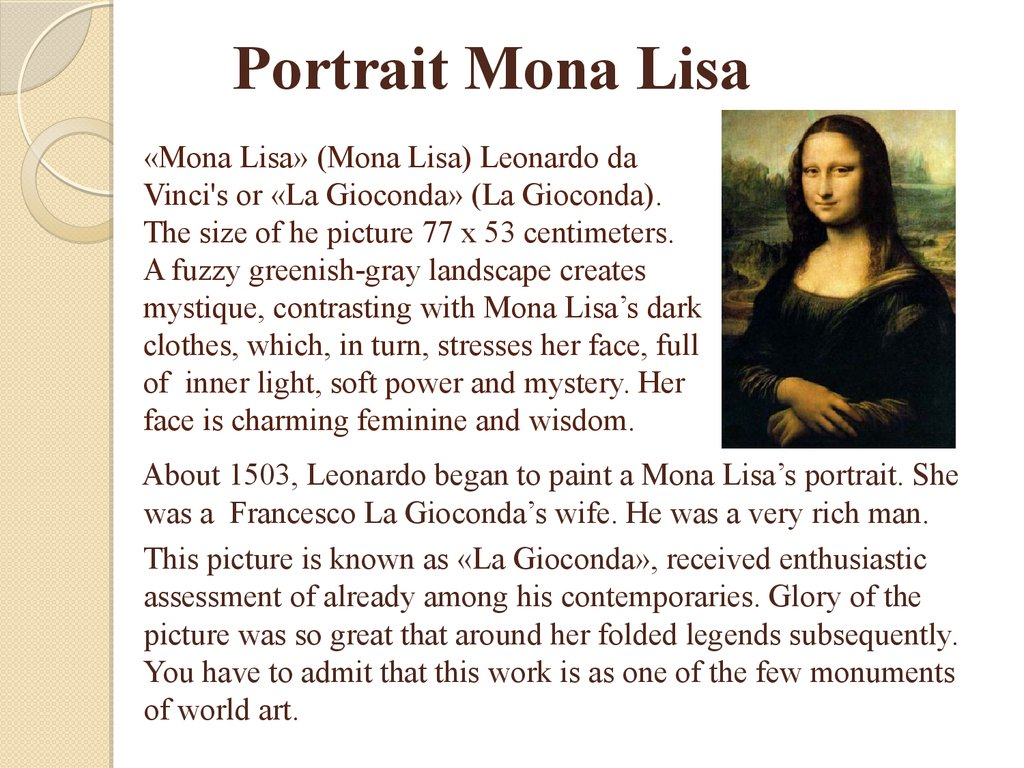 «Mona Lisa» (Mona Lisa) Leonardo da Vinci's or «La Gioconda» (La Gioconda). The size of he picture 77 x 53 centimeters. A fuzzy greenish-gray landscape creates mystique, contrasting with Mona Lisa's dark clothes, which, in turn, stresses her face, f