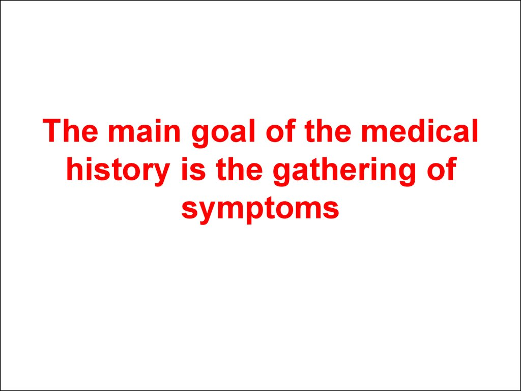 The main goal of the medical history is the gathering of symptoms