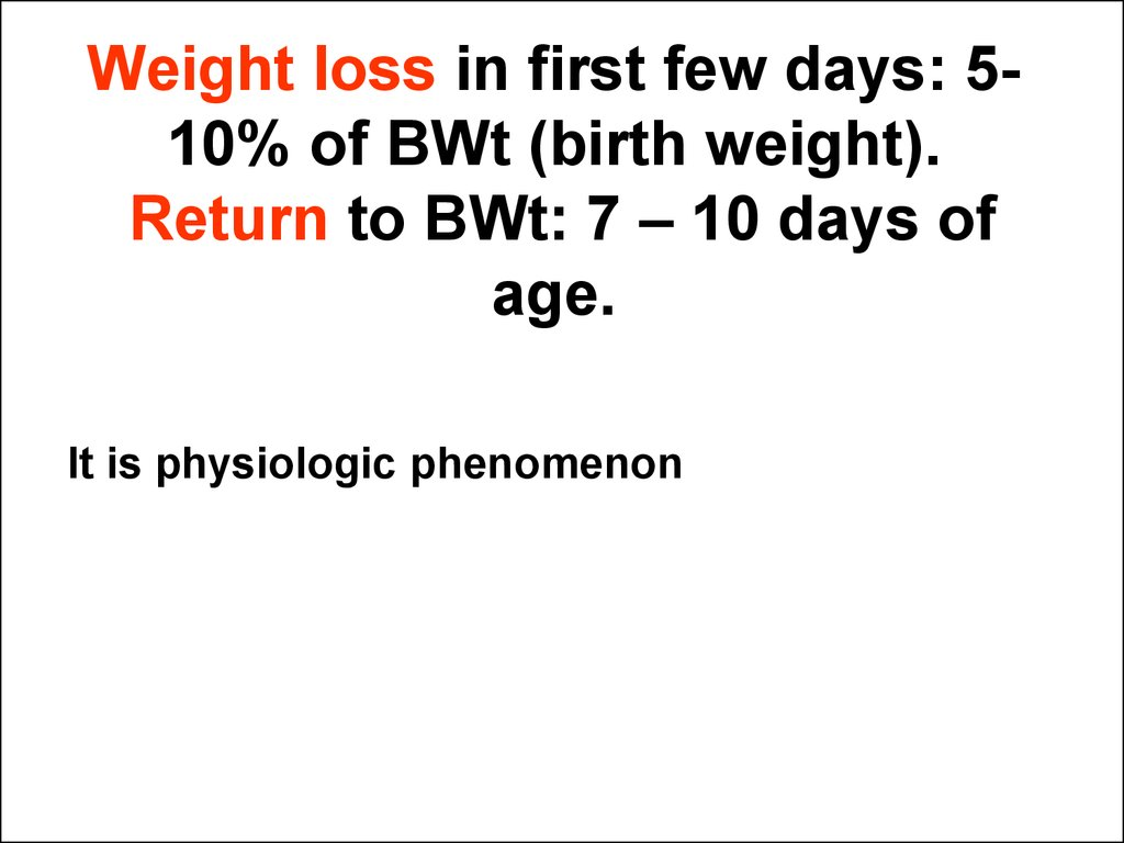 Weight loss in first few days: 5-10% of BWt (birth weight). Return to BWt: 7 – 10 days of age.