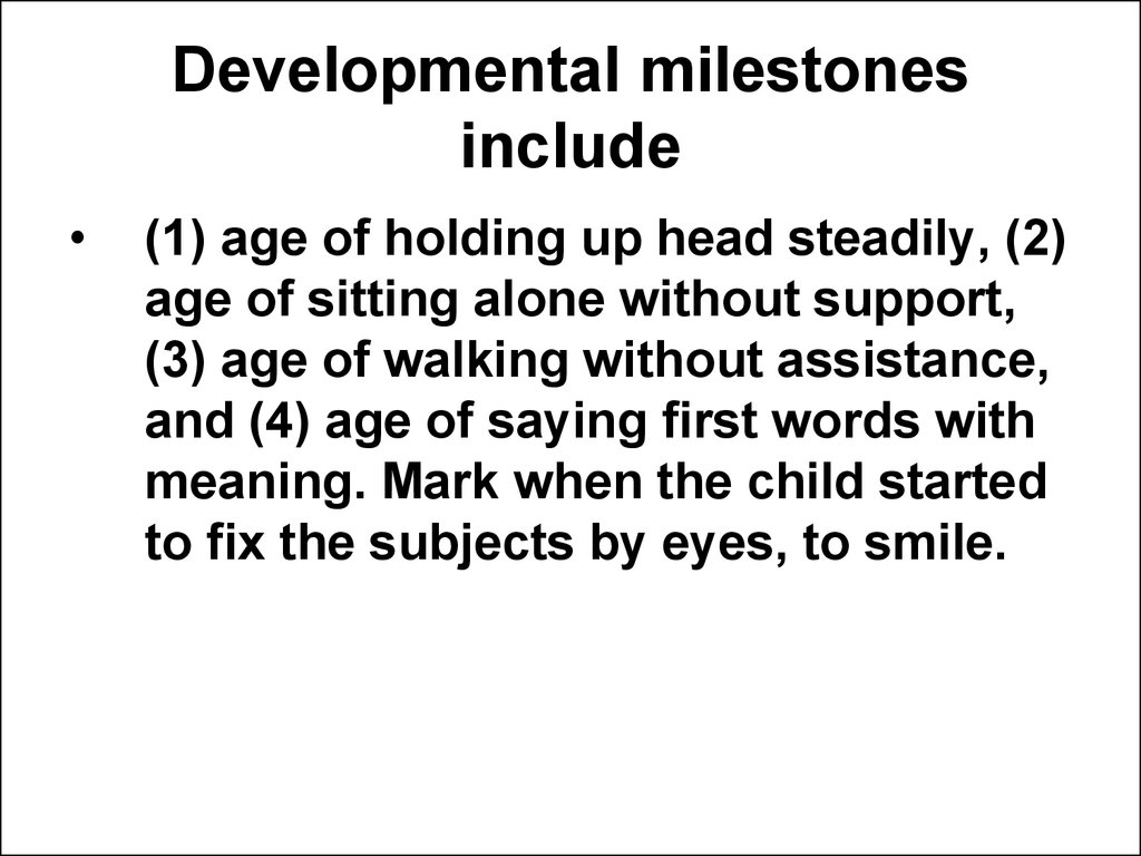 Developmental milestones include