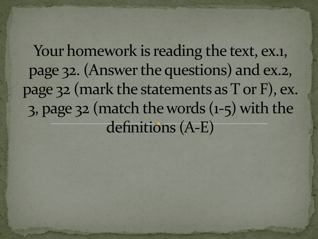 Your homework is reading the text, ex.1, page 32. (Answer the questions) and ex.2, page 32 (mark the statements as T or F), ex. 3, page 32 (match the words (1-5) with the definitions (A-E)