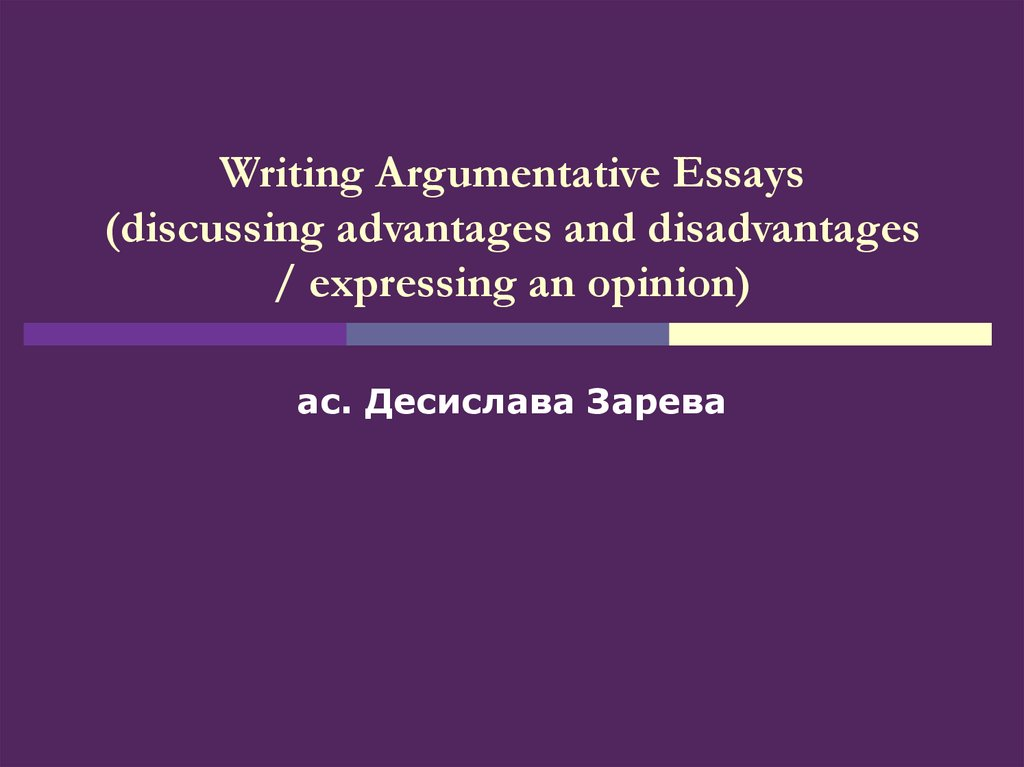 Writing Argumentative Essays (discussing advantages and disadvantages / expressing an opinion)