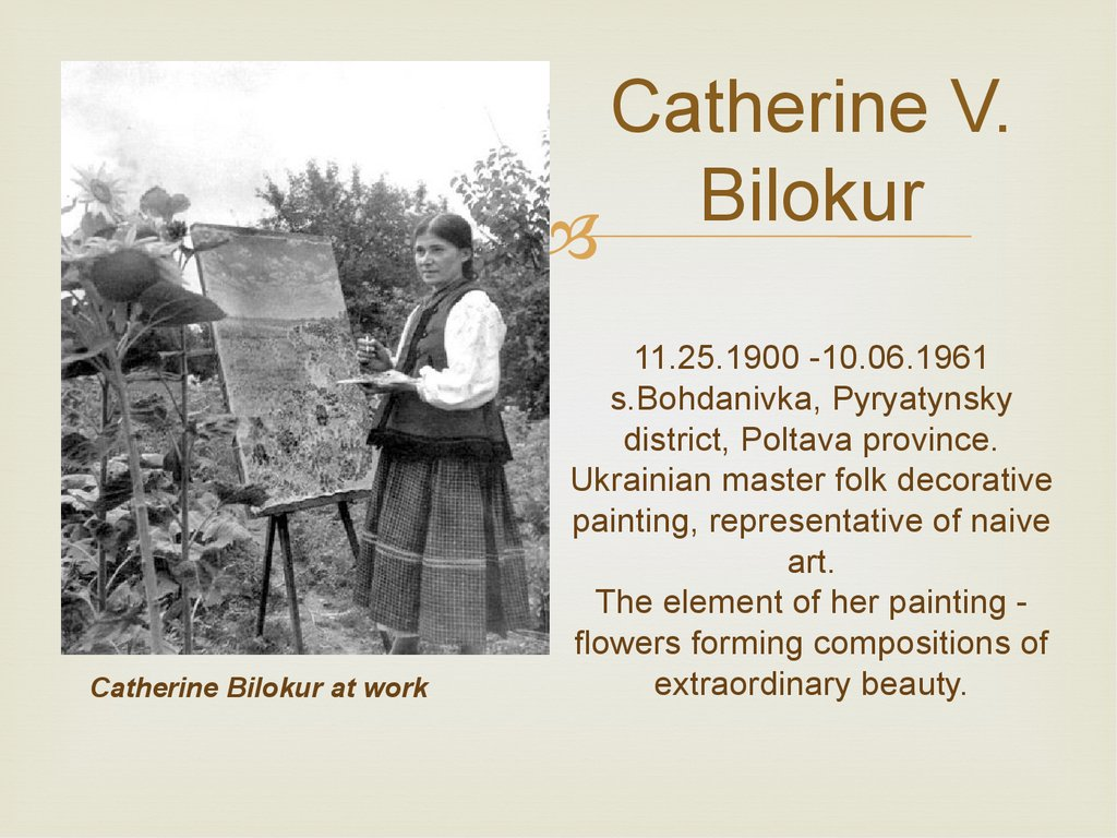Catherine V. Bilokur 11.25.1900 -10.06.1961 s.Bohdanivka, Pyryatynsky district, Poltava province. Ukrainian master folk decorative painting, representative of naive art. The element of her painting - flowers forming compositions of extraordinary beauty.