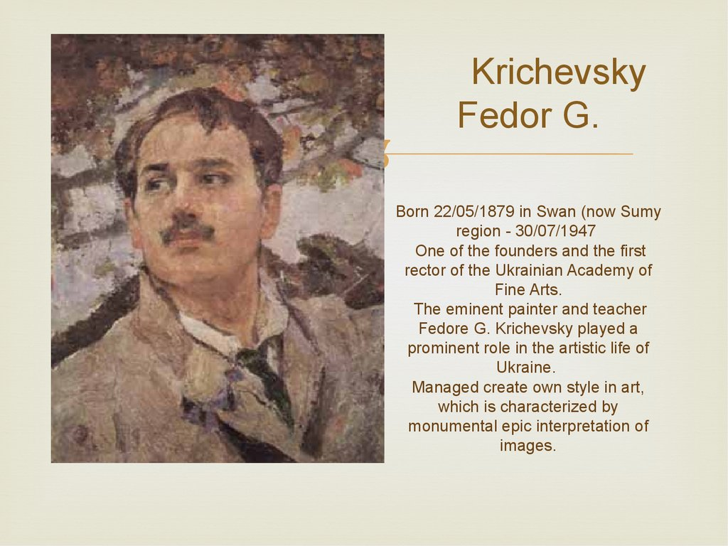 Krichevsky Fedor G. Born 22/05/1879 in Swan (now Sumy region - 30/07/1947 One of the founders and the first rector of the Ukrainian Academy of Fine Arts. The eminent painter and teacher Fedore G. Krichevsky played a prominent role in the artistic life of