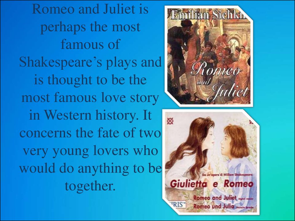 Romeo and Juliet is perhaps the most famous of Shakespeare's plays and is thought to be the most famous love story in Western history. It concerns the fate of two very young lovers who would do anything to be together.