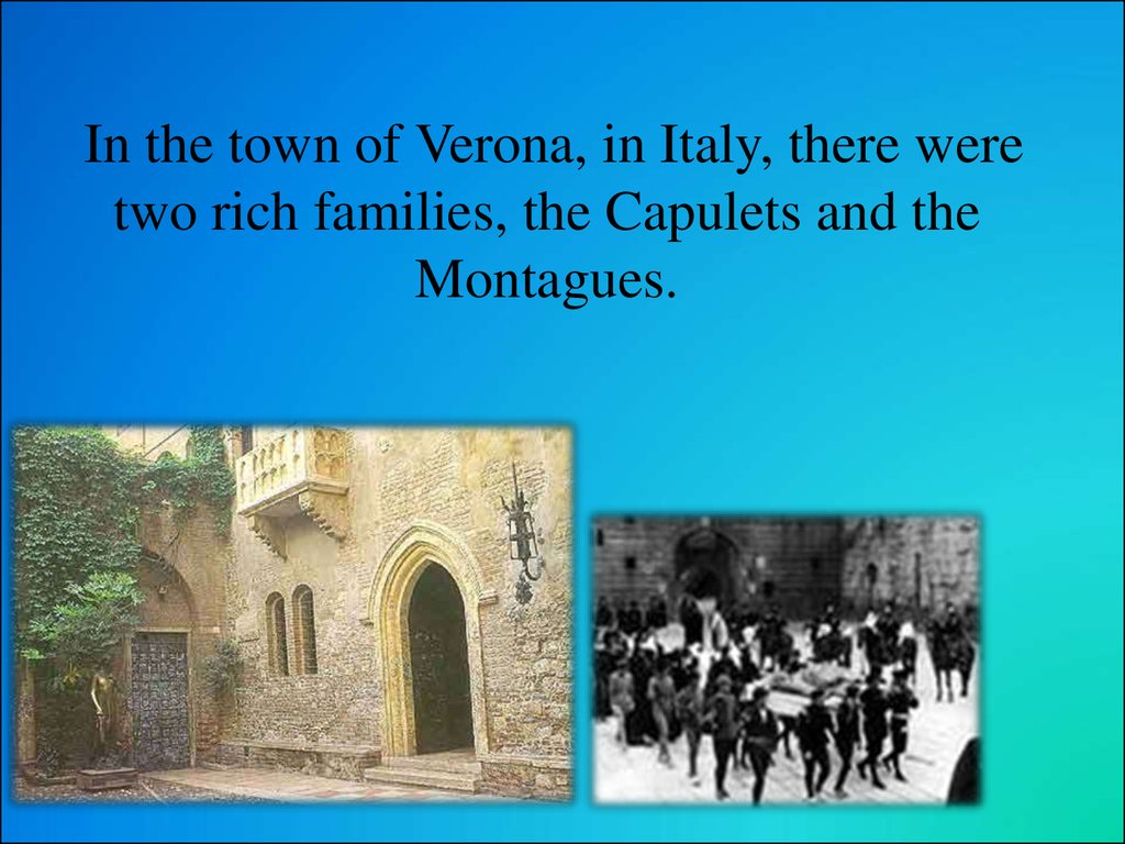 In the town of Verona, in Italy, there were two rich families, the Capulets and the Montagues.