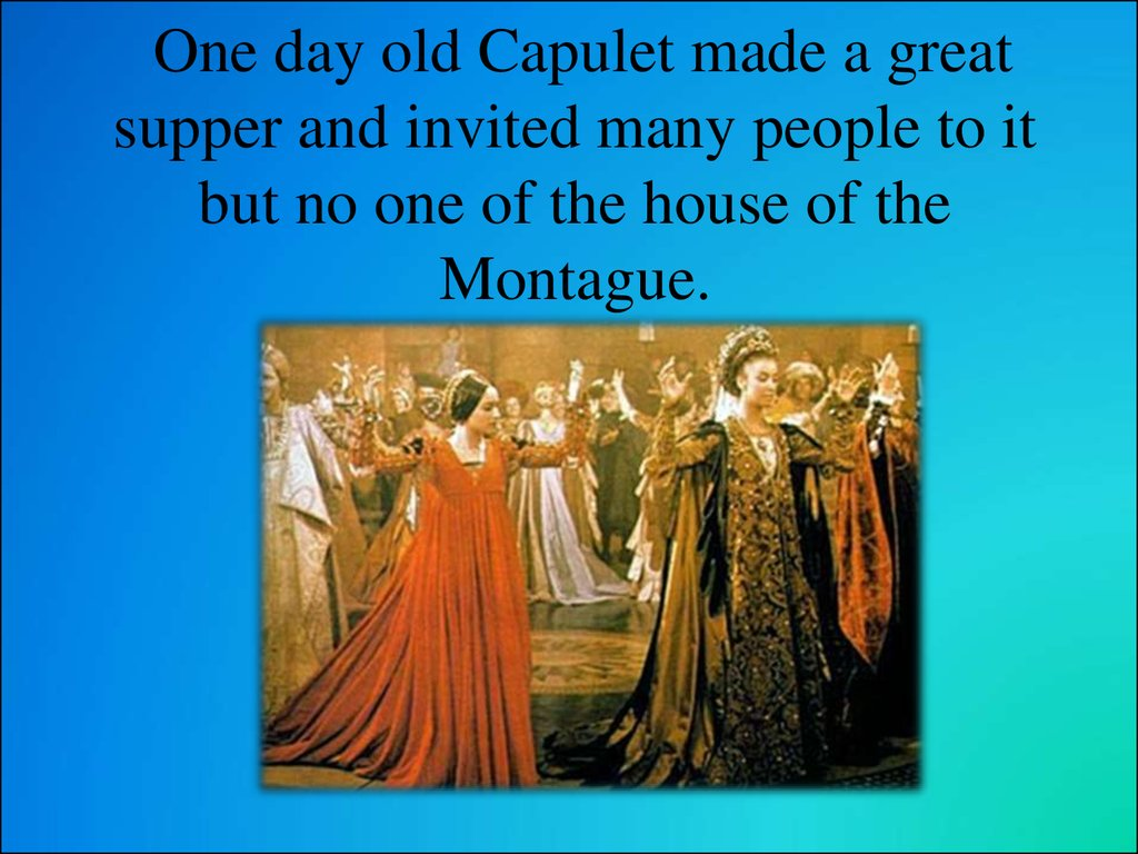 One day old Capulet made a great supper and invited many people to it but no one of the house of the Montague.