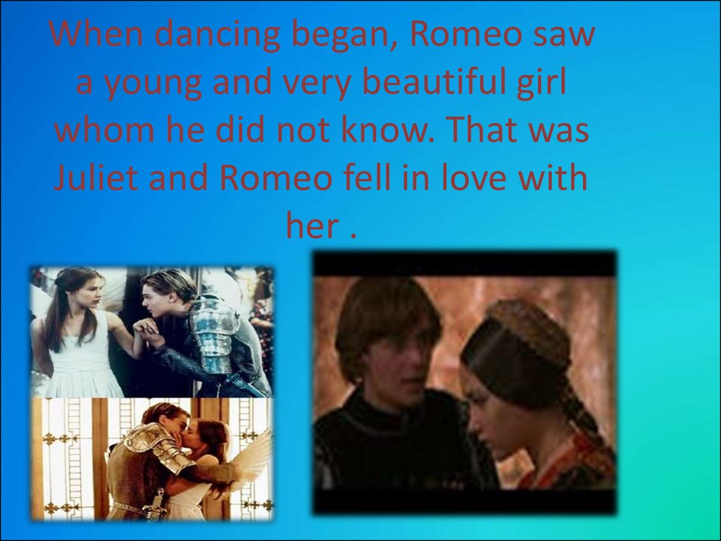 When dancing began, Romeo saw a young and very beautiful girl whom he did not know. That was Juliet and Romeo fell in love with her .