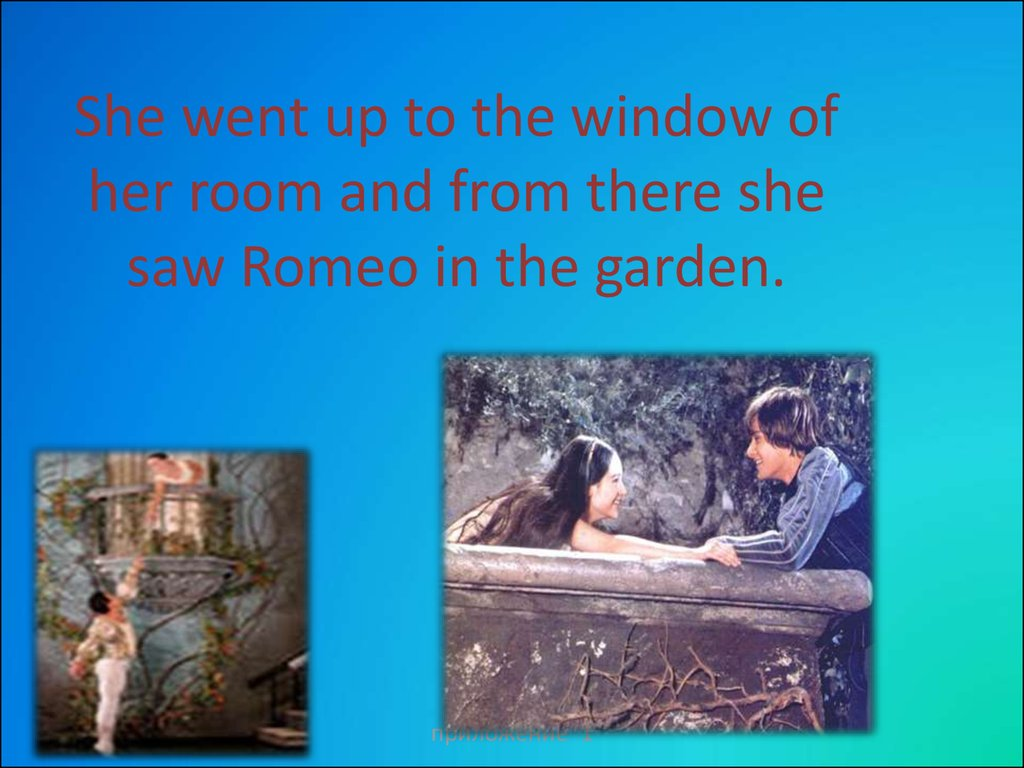 She went up to the window of her room and from there she saw Romeo in the garden.