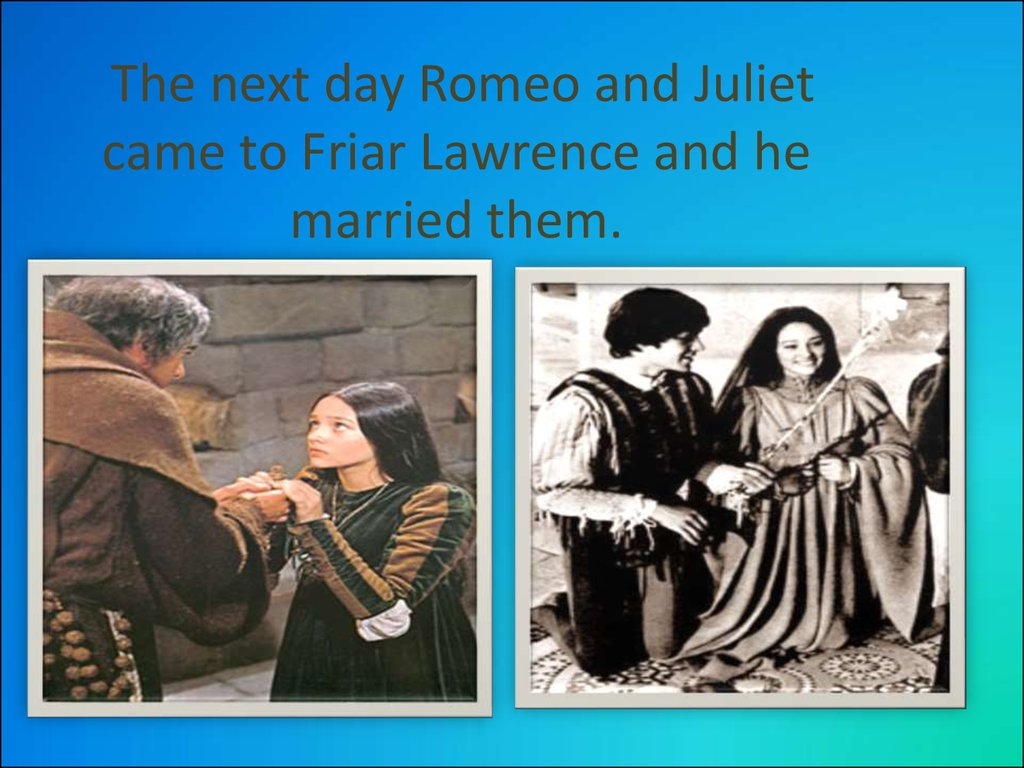The next day Romeo and Juliet came to Friar Lawrence and he married them.