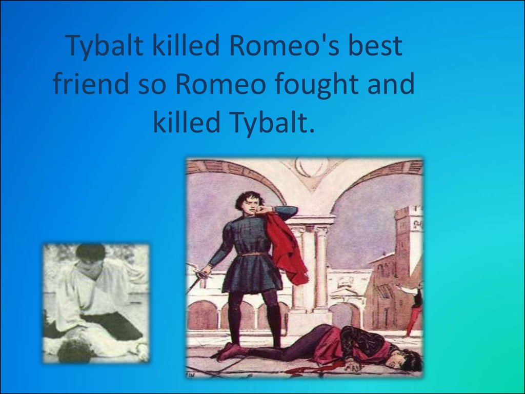 Tybalt killed Romeo's best friend so Romeo fought and killed Tybalt.