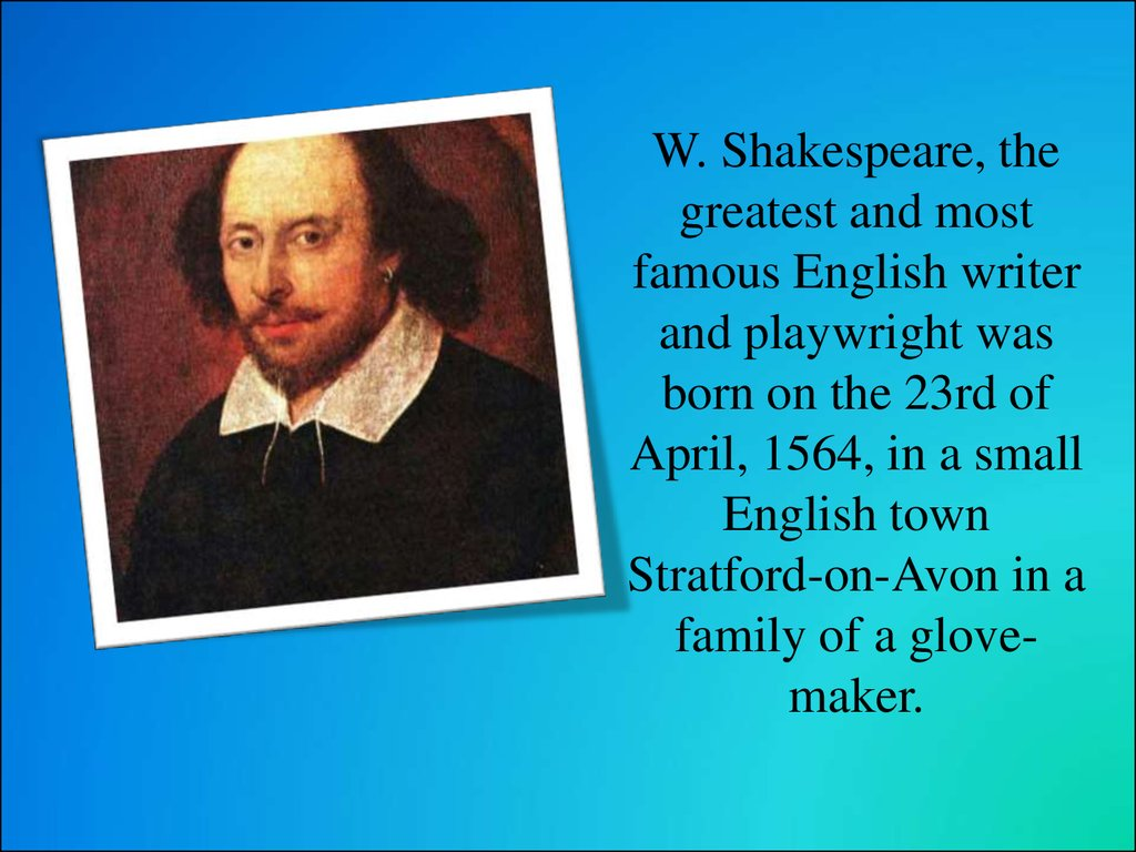W. Shakespeare, the greatest and most famous English writer and playwright was born on the 23rd of April, 1564, in a small English town Stratford-on-Avon in a family of a glove-maker.