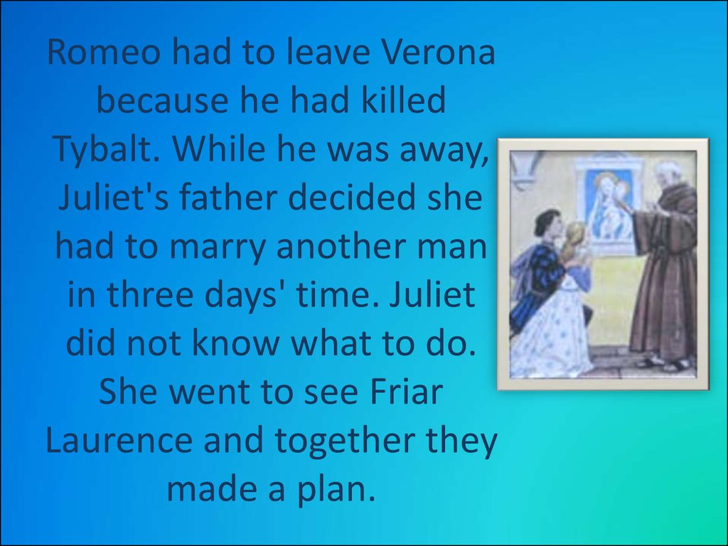 Romeo had to leave Verona because he had killed Tybalt. While he was away, Juliet's father decided she had to marry another man in three days' time. Juliet did not know what to do. She went to see Friar Laurence and together they made a plan.