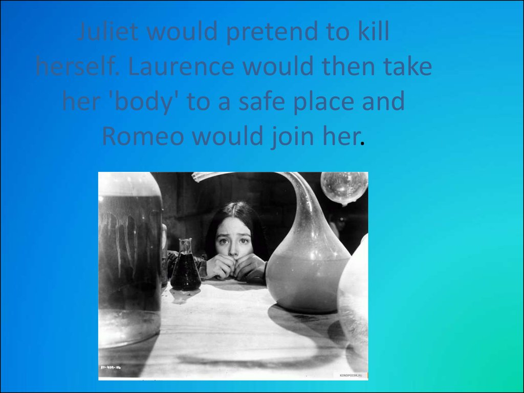 Juliet would pretend to kill herself. Laurence would then take her 'body' to a safe place and Romeo would join her.