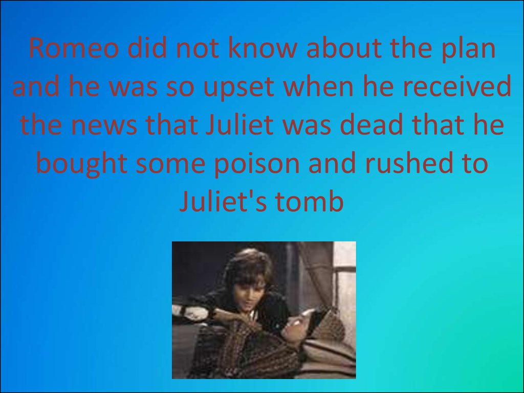Romeo did not know about the plan and he was so upset when he received the news that Juliet was dead that he bought some poison and rushed to Juliet's tomb