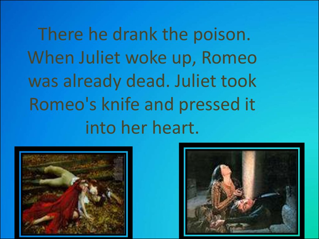 There he drank the poison. When Juliet woke up, Romeo was already dead. Juliet took Romeo's knife and pressed it into her heart.