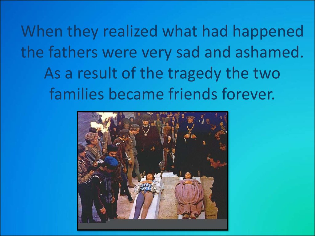 When they realized what had happened the fathers were very sad and ashamed. As a result of the tragedy the two families became friends forever.