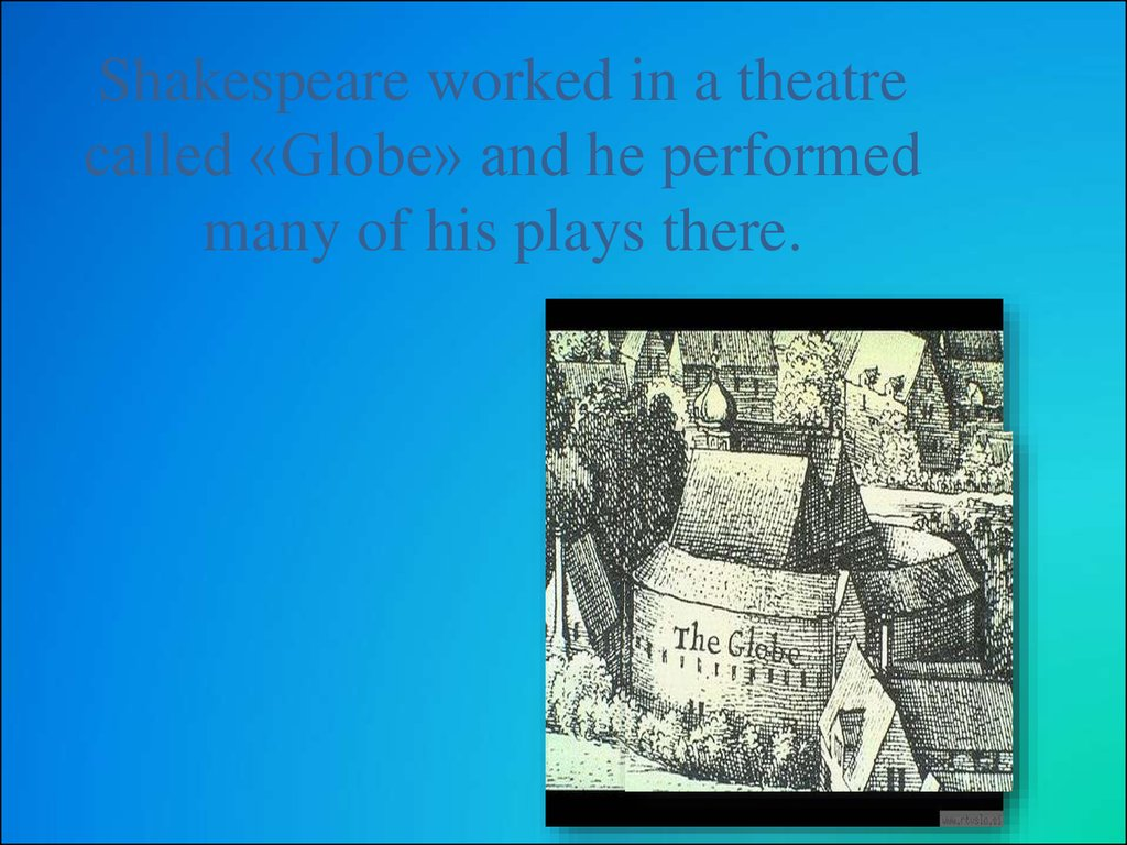 Shakespeare worked in a theatre called «Globe» and he performed many of his plays there.