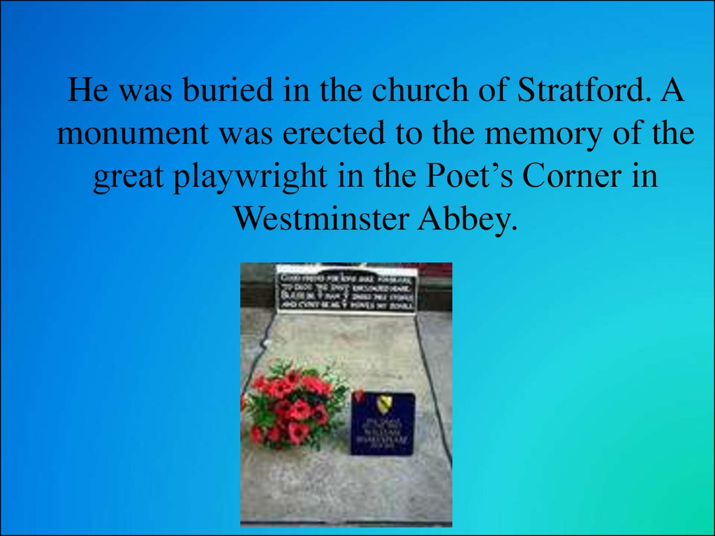 He was buried in the church of Stratford. A monument was erected to the memory of the great playwright in the Poet's Corner in Westminster Abbey.
