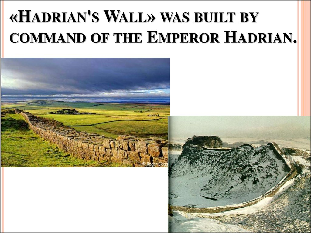 «Hadrian's Wall» was built by command of the Emperor Hadrian.