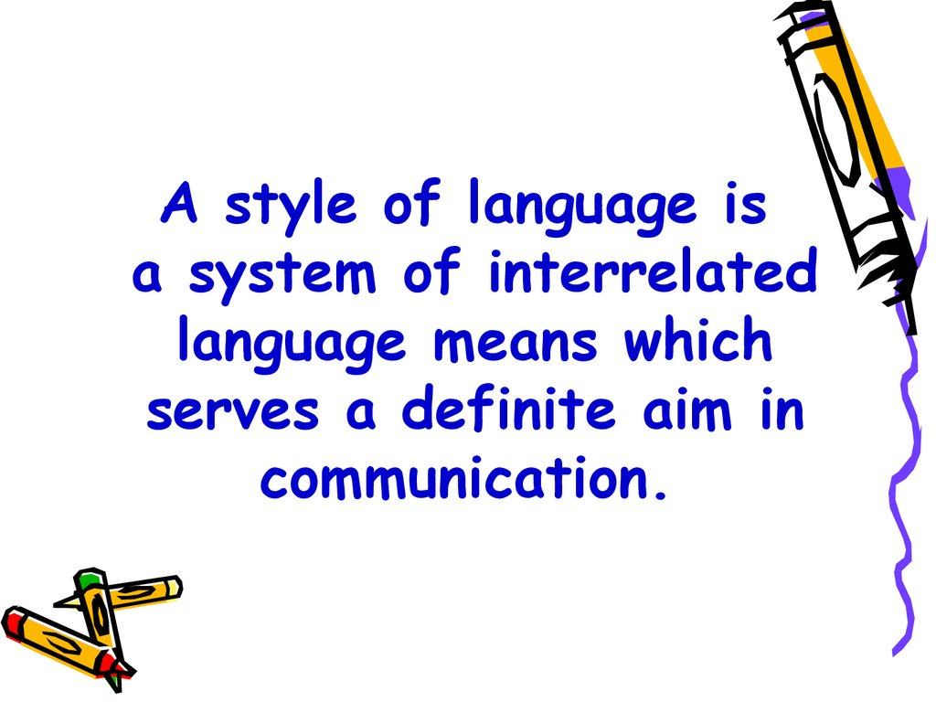 A style of language is a system of interrelated language means which serves a definite aim in communication.