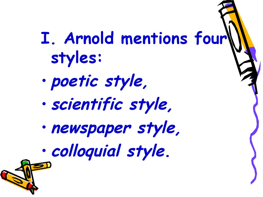 I. Arnold mentions four styles: poetic style, scientific style, newspaper style, colloquial style.