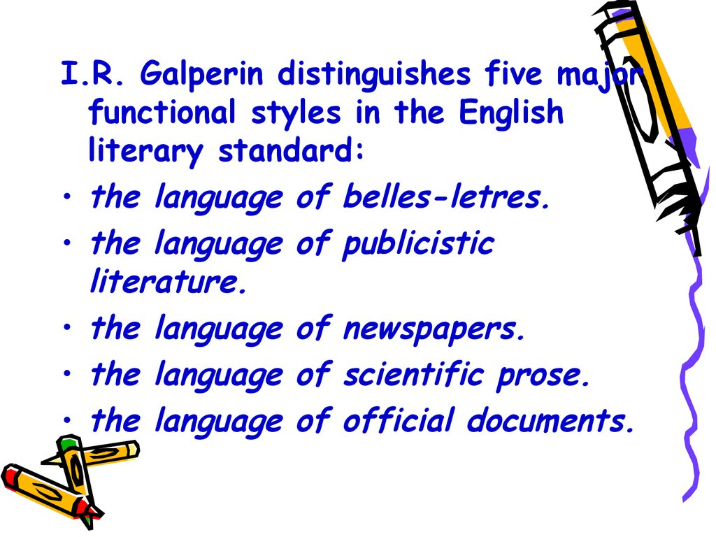 I.R. Galperin distinguishes five major functional styles in the English literary standard: the language of belles-letres. the language of publicistic literature. the language of newspapers. the language of scientific prose. the language of official docume