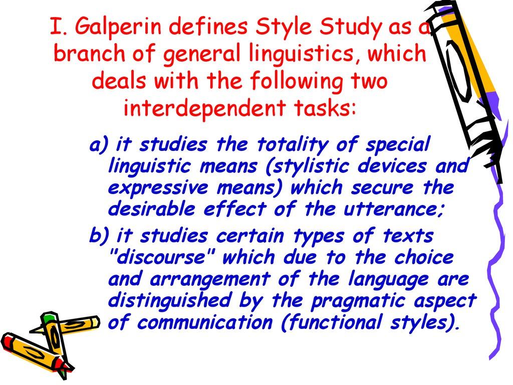 I. Galperin defines Style Study as a branch of general linguistics, which deals with the following two interdependent tasks: