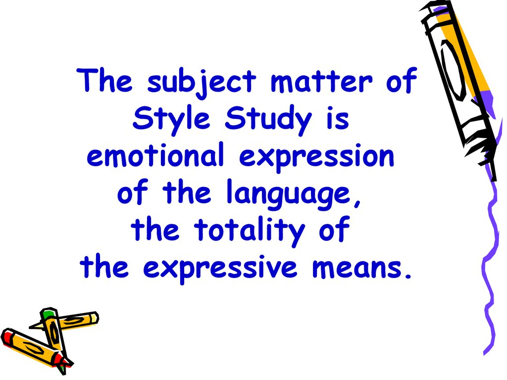 The subject matter of Style Study is emotional expression of the language, the totality of the expressive means.