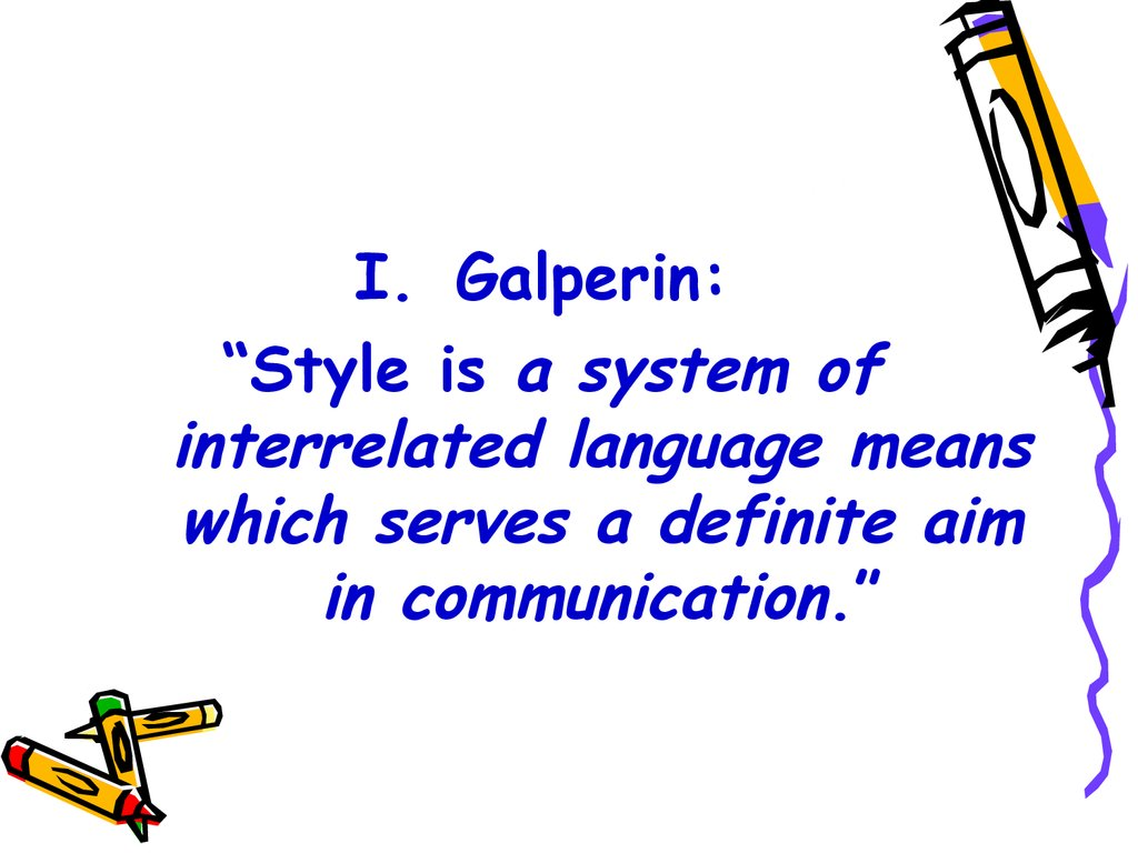 "Galperin: ""Style is a system of interrelated language means which serves a definite aim in communication."""