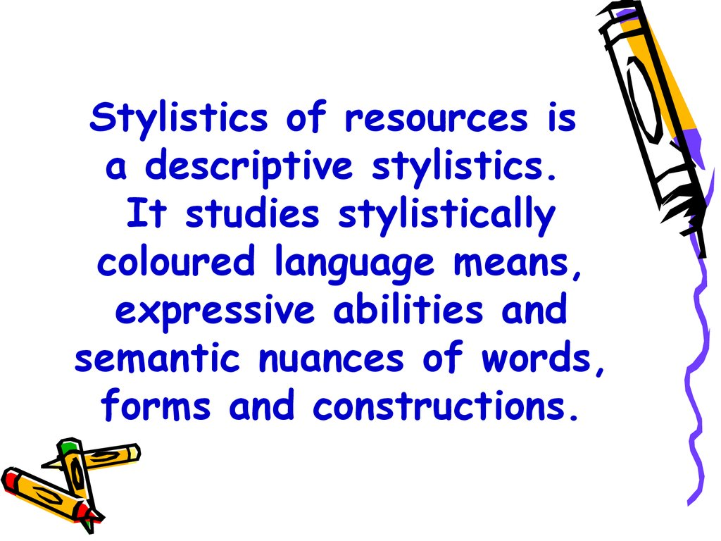 Stylistics of resources is a descriptive stylistics. It studies stylistically coloured language means, expressive abilities and semantic nuances of words, forms and constructions.