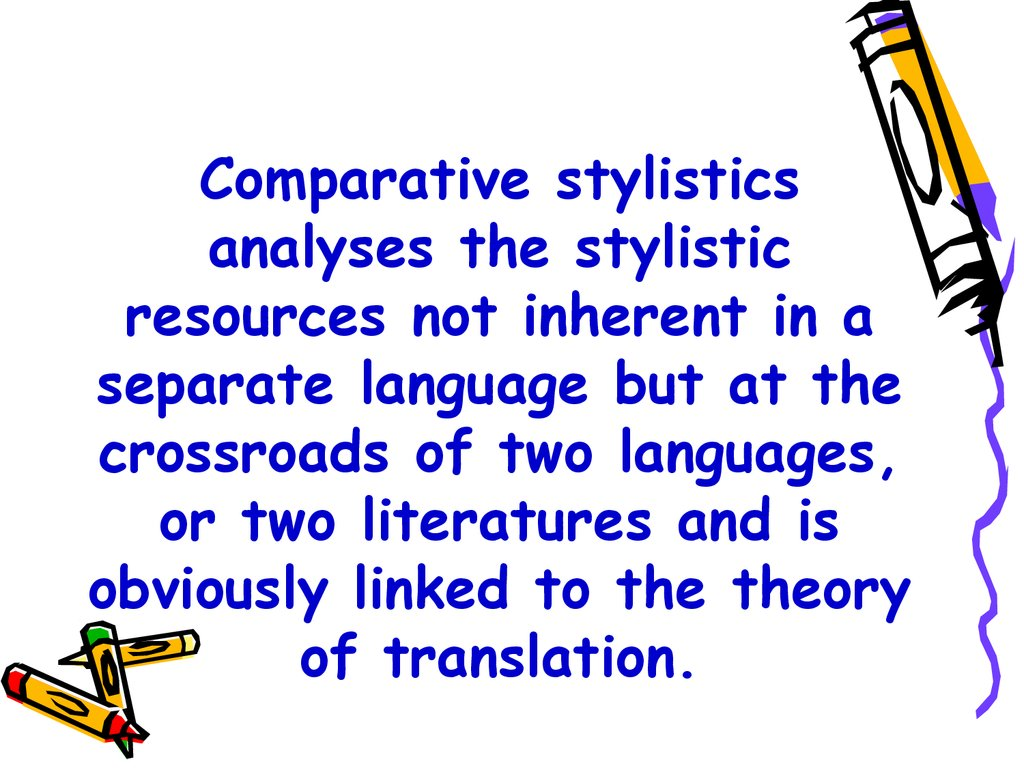 Comparative stylistics analyses the stylistic resources not inherent in a separate language but at the crossroads of two languages, or two literatures and is obviously linked to the theory of translation.
