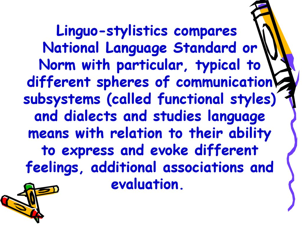 Linguo-stylistics compares National Language Standard or Norm with particular, typical to different spheres of communication subsystems (called functional styles) and dialects and studies language means with relation to their ability to express and evoke