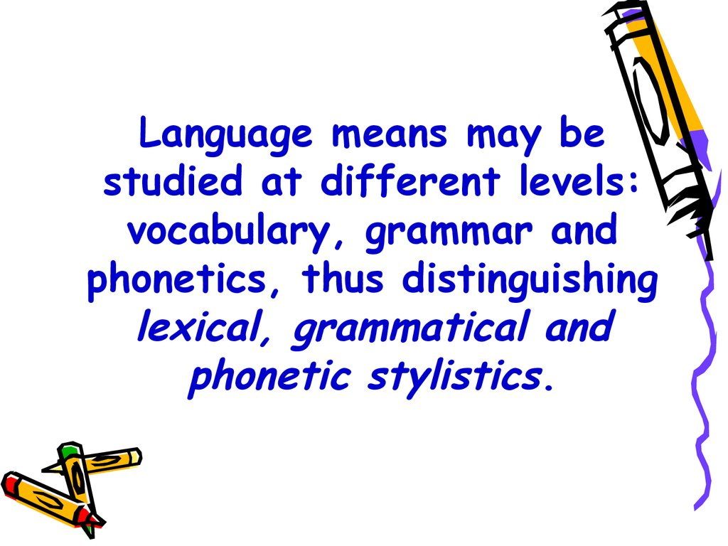 Language means may be studied at different levels: vocabulary, grammar and phonetics, thus distinguishing lexical, grammatical and phonetic stylistics.