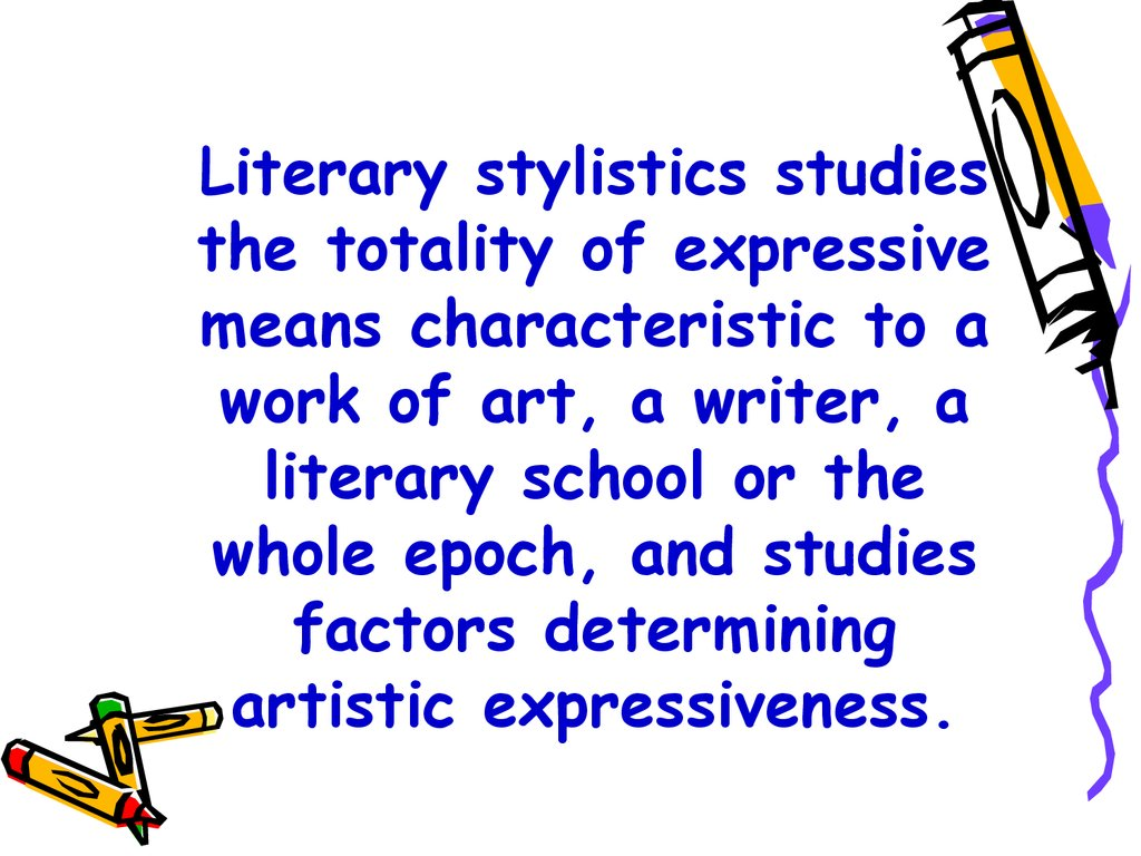 Literary stylistics studies the totality of expressive means characteristic to a work of art, a writer, a literary school or the whole epoch, and studies factors determining artistic expressiveness.