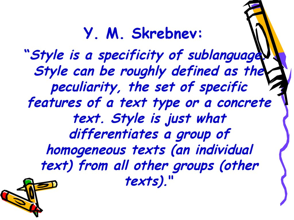 "Y. M. Skrebnev: ""Style is a specificity of sublanguage. Style can be roughly defined as the peculiarity, the set of specific features of a text type or a concrete text. Style is just what differentiates a group of homogeneous texts (an individual text)"
