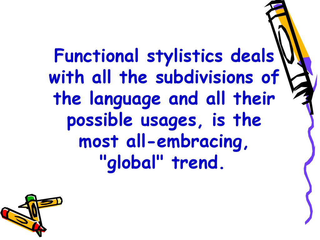 "Functional stylistics deals with all the subdivisions of the language and all their possible usages, is the most all-embracing, ""global"" trend."