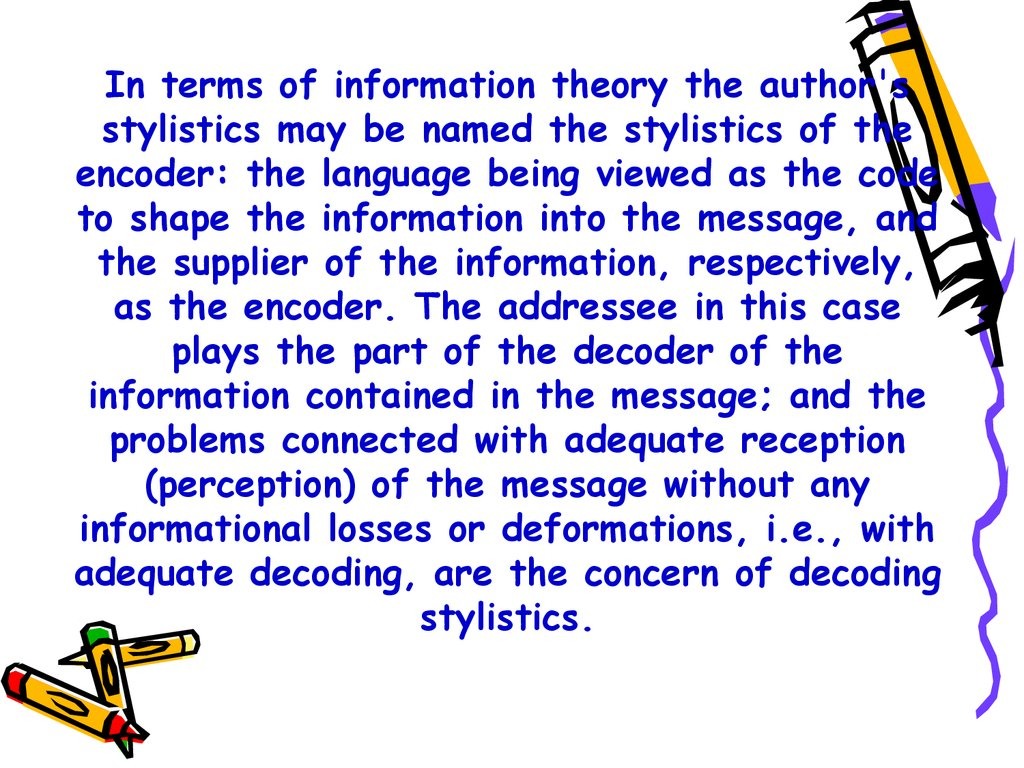 In terms of information theory the author's stylistics may be named the stylistics of the encoder: the language being viewed as the code to shape the information into the message, and the supplier of the information, respectively, as the encoder. The addr