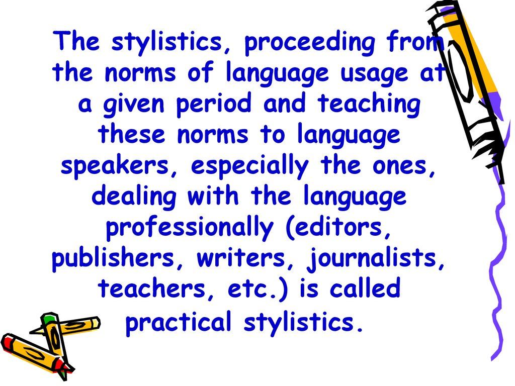 The stylistics, proceeding from the norms of language usage at a given period and teaching these norms to language speakers, especially the ones, dealing with the language professionally (editors, publishers, writers, journalists, teachers, etc.) is calle