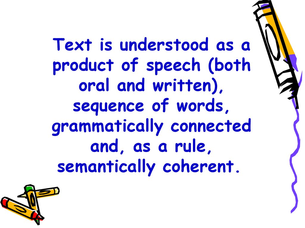 Text is understood as a product of speech (both oral and written), sequence of words, grammatically connected and, as a rule, semantically coherent.