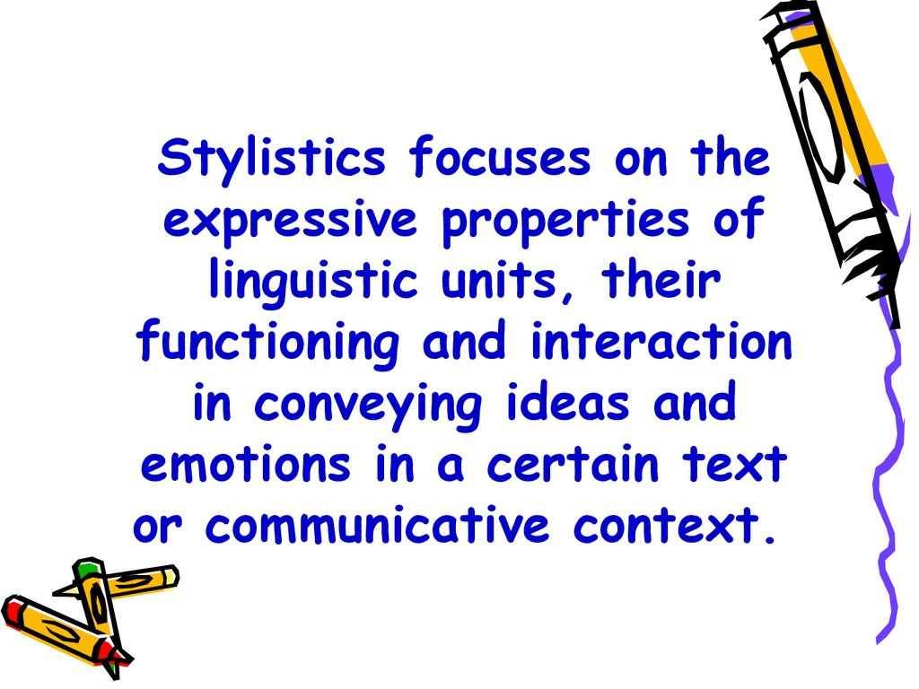 Stylistics focuses on the expressive properties of linguistic units, their functioning and interaction in conveying ideas and emotions in a certain text or communicative context.