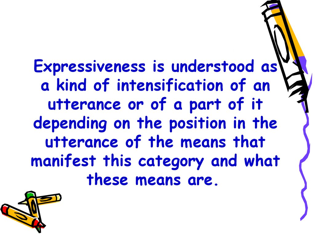 Expressiveness is understood as a kind of intensification of an utterance or of a part of it depending on the position in the utterance of the means that manifest this category and what these means are.